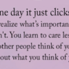 One Day It just Clicks: You Realize What Matters & What Doesn't